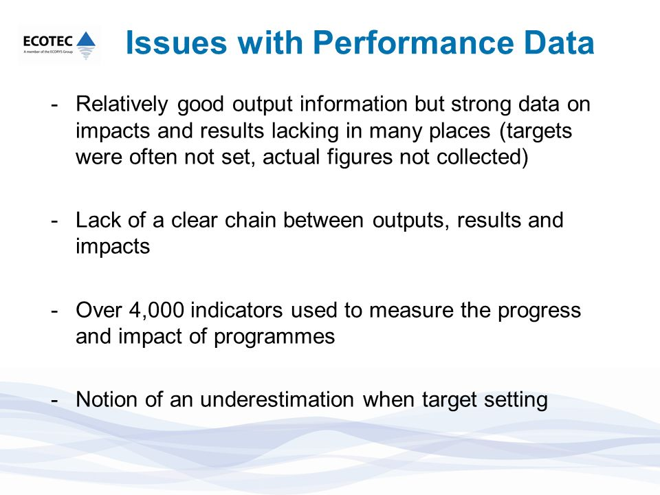 Issues with Performance Data -Relatively good output information but strong data on impacts and results lacking in many places (targets were often not set, actual figures not collected) -Lack of a clear chain between outputs, results and impacts -Over 4,000 indicators used to measure the progress and impact of programmes -Notion of an underestimation when target setting