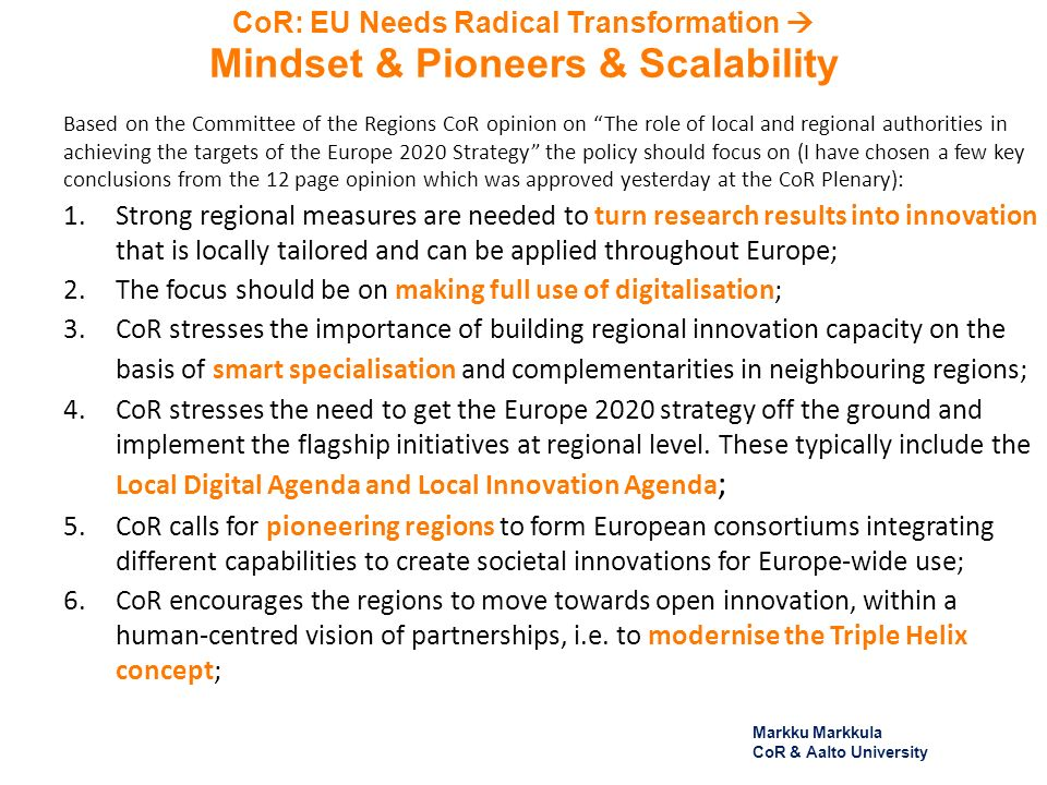 CoR: EU Needs Radical Transformation Mindset & Pioneers & Scalability Based on the Committee of the Regions CoR opinion on The role of local and regional authorities in achieving the targets of the Europe 2020 Strategy the policy should focus on (I have chosen a few key conclusions from the 12 page opinion which was approved yesterday at the CoR Plenary): 1.Strong regional measures are needed to turn research results into innovation that is locally tailored and can be applied throughout Europe; 2.The focus should be on making full use of digitalisation; 3.CoR stresses the importance of building regional innovation capacity on the basis of smart specialisation and complementarities in neighbouring regions; 4.CoR stresses the need to get the Europe 2020 strategy off the ground and implement the flagship initiatives at regional level.
