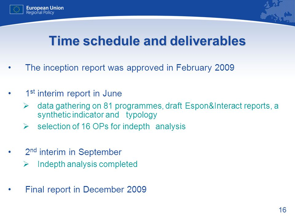 16 Time schedule and deliverables The inception report was approved in February st interim report in June data gathering on 81 programmes, draft Espon&Interact reports, a synthetic indicator and typology selection of 16 OPs for indepth analysis 2 nd interim in September Indepth analysis completed Final report in December 2009