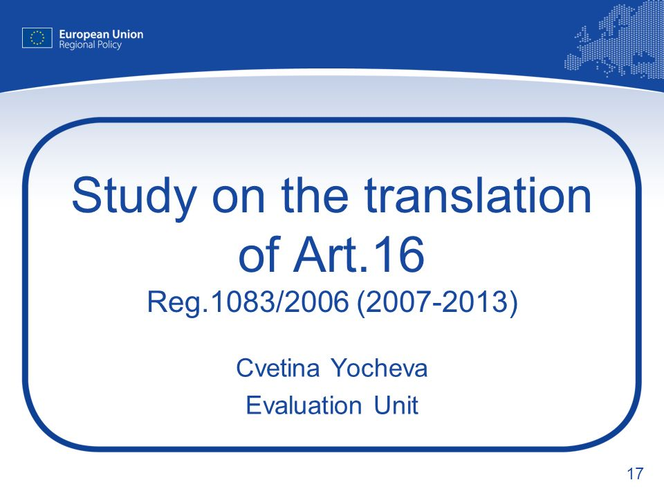 17 Study on the translation of Art.16 Reg.1083/2006 ( ) Cvetina Yocheva Evaluation Unit