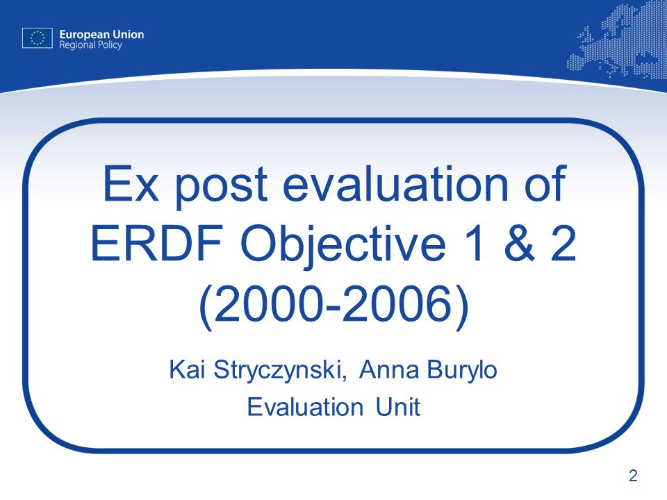 2 Ex post evaluation of ERDF Objective 1 & 2 (2000-2006) Kai Stryczynski, Anna Burylo Evaluation Unit
