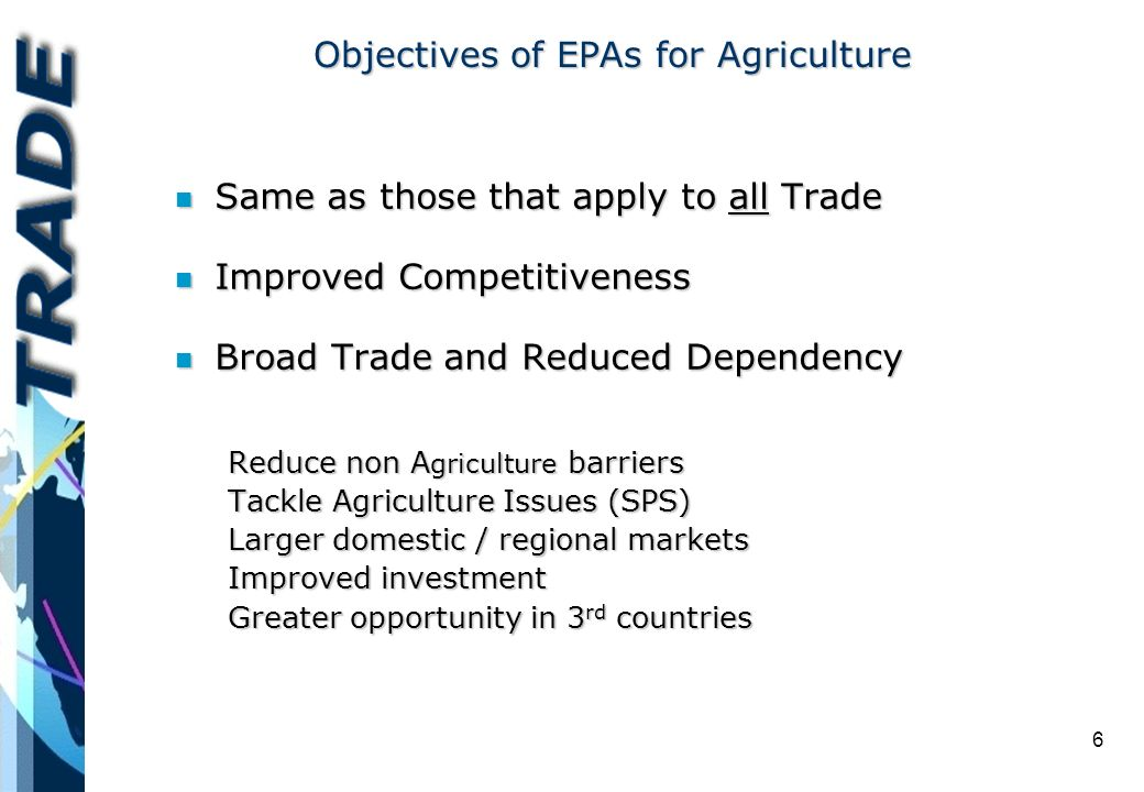 6 Objectives of EPAs for Agriculture n Same as those that apply to all Trade n Improved Competitiveness n Broad Trade and Reduced Dependency Reduce non A griculture barriers Tackle Agriculture Issues (SPS) Larger domestic / regional markets Improved investment Greater opportunity in 3 rd countries
