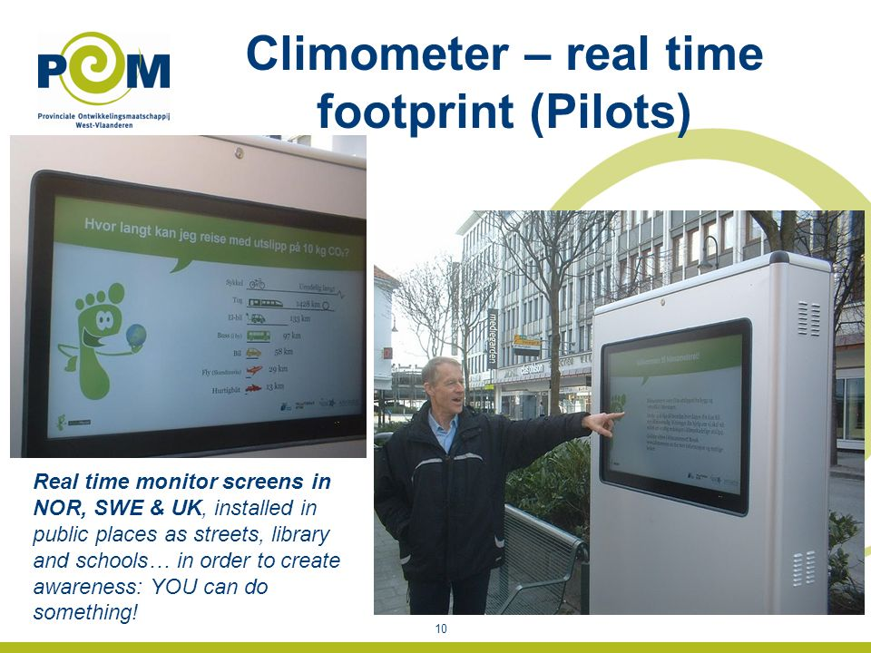 Climometer – real time footprint (Pilots) 10 Real time monitor screens in NOR, SWE & UK, installed in public places as streets, library and schools… in order to create awareness: YOU can do something!