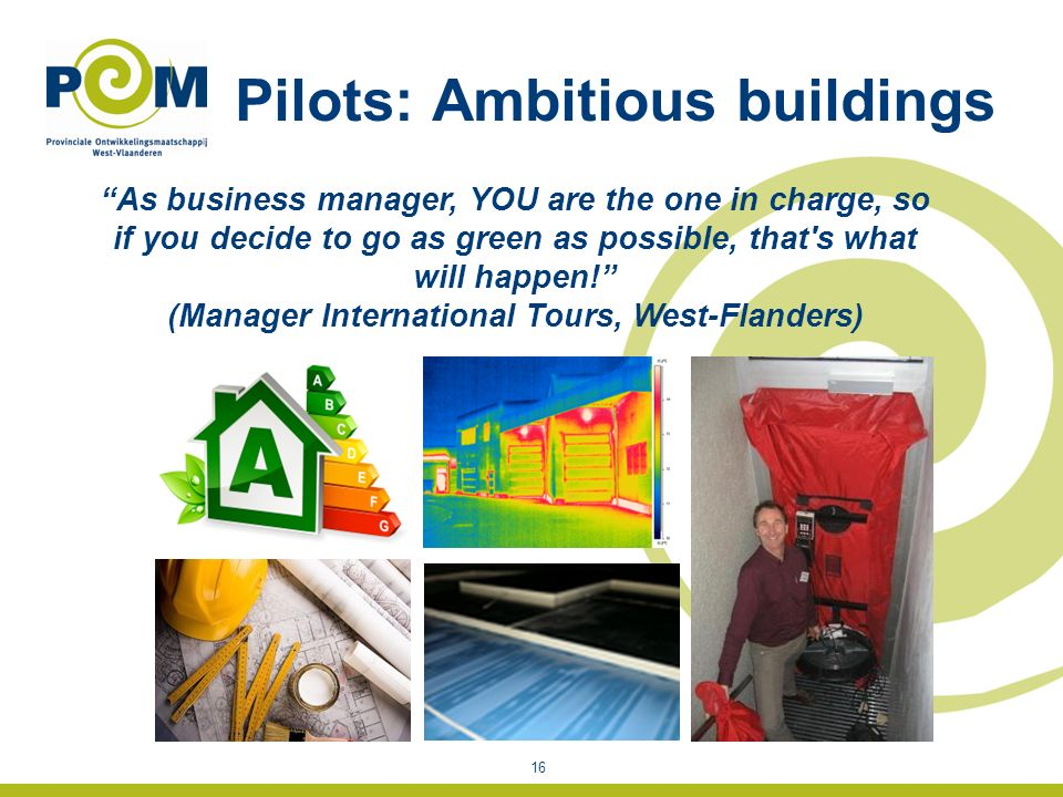 Pilots: Ambitious buildings 16 As business manager, YOU are the one in charge, so if you decide to go as green as possible, that s what will happen.