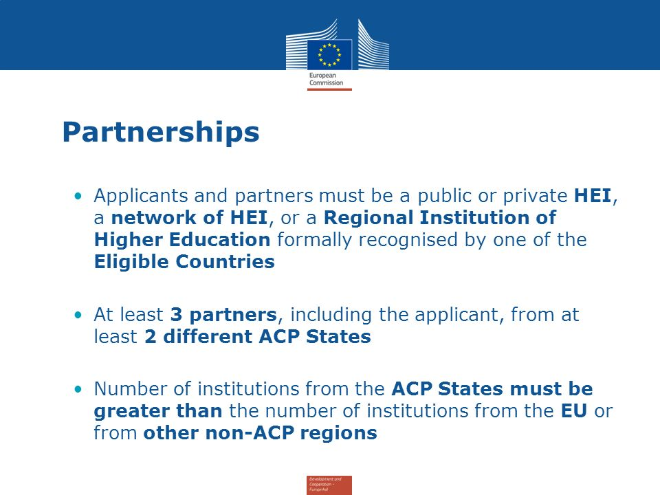 Partnerships Applicants and partners must be a public or private HEI, a network of HEI, or a Regional Institution of Higher Education formally recognised by one of the Eligible Countries At least 3 partners, including the applicant, from at least 2 different ACP States Number of institutions from the ACP States must be greater than the number of institutions from the EU or from other non-ACP regions