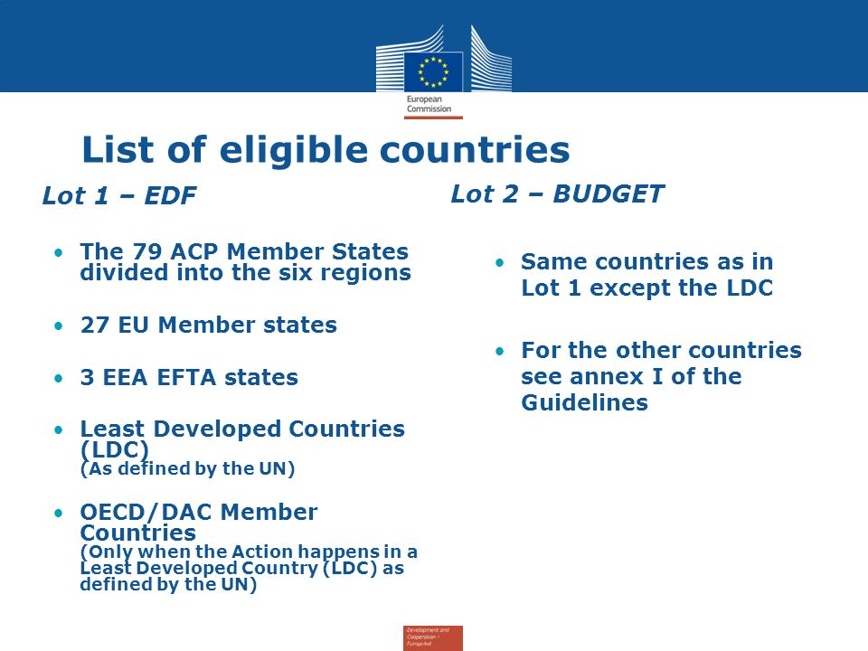 List of eligible countries Lot 1 – EDF The 79 ACP Member States divided into the six regions 27 EU Member states 3 EEA EFTA states Least Developed Countries (LDC) (As defined by the UN) OECD/DAC Member Countries (Only when the Action happens in a Least Developed Country (LDC) as defined by the UN) Lot 2 – BUDGET Same countries as in Lot 1 except the LDC For the other countries see annex I of the Guidelines