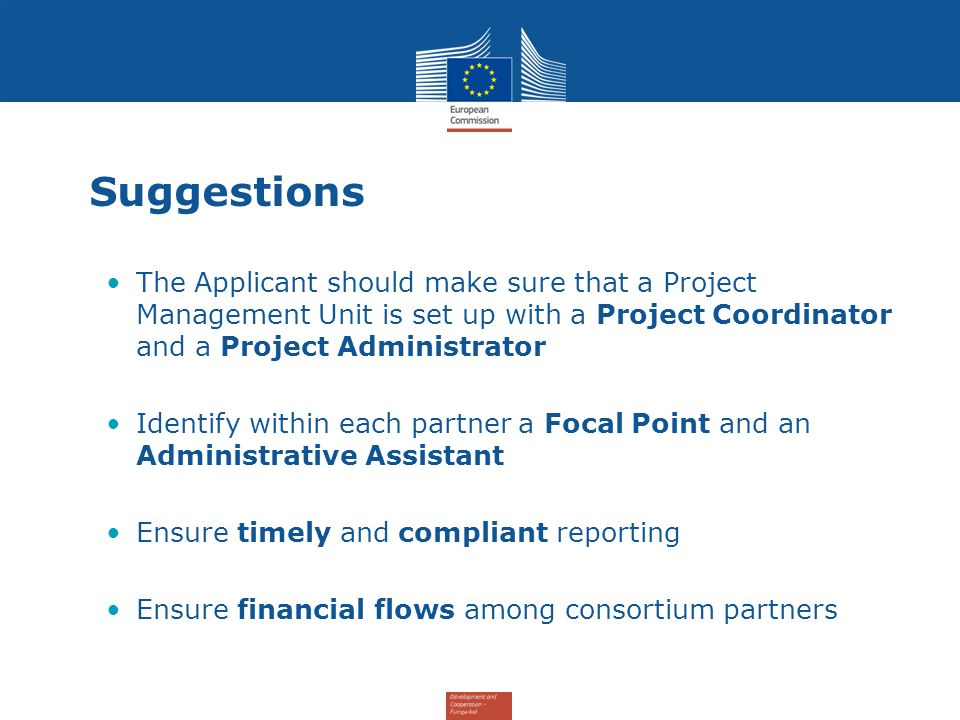 Suggestions The Applicant should make sure that a Project Management Unit is set up with a Project Coordinator and a Project Administrator Identify within each partner a Focal Point and an Administrative Assistant Ensure timely and compliant reporting Ensure financial flows among consortium partners