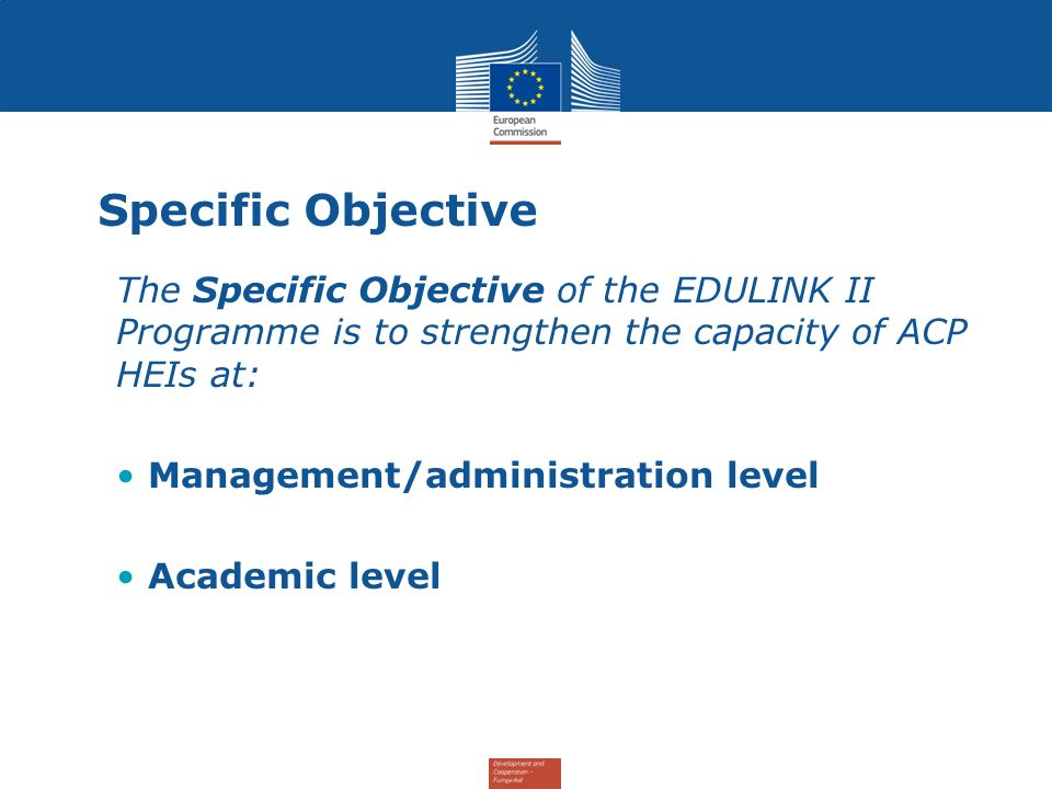 Specific Objective The Specific Objective of the EDULINK II Programme is to strengthen the capacity of ACP HEIs at: Management/administration level Academic level