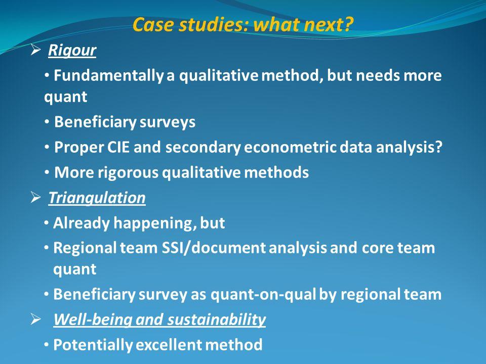 Case studies: what next? Rigour Fundamentally a qualitative method, but needs more quant Beneficiary surveys Proper CIE and secondary econometric data