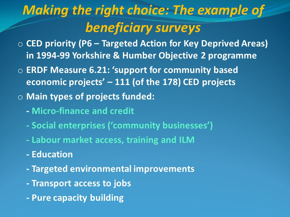Making the right choice: The example of beneficiary surveys o CED priority (P6 – Targeted Action for Key Deprived Areas) in 1994-99 Yorkshire & Humber