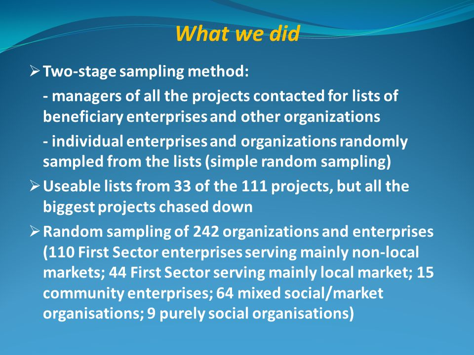 What we did Two-stage sampling method: - managers of all the projects contacted for lists of beneficiary enterprises and other organizations - individ