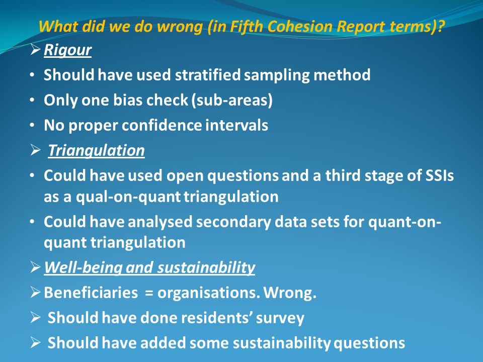 What did we do wrong (in Fifth Cohesion Report terms)? Rigour Should have used stratified sampling method Only one bias check (sub-areas) No proper co