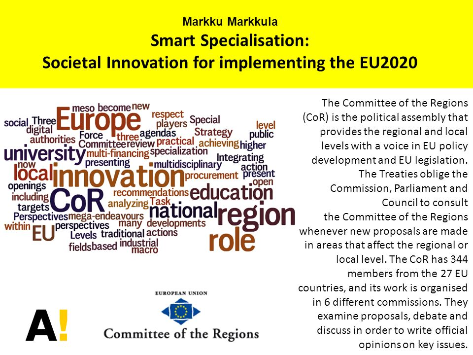 Markku Markkula Smart Specialisation: Societal Innovation for implementing the EU2020 The Committee of the Regions (CoR) is the political assembly tha