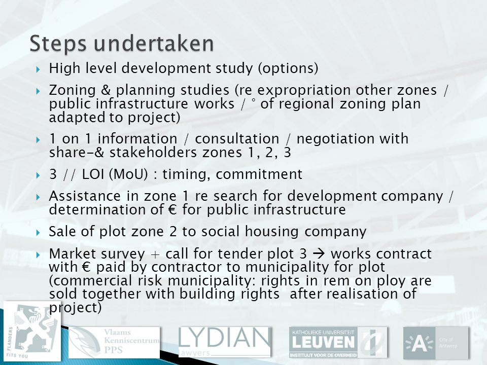 High level development study (options) Zoning & planning studies (re expropriation other zones / public infrastructure works / ° of regional zoning plan adapted to project) 1 on 1 information / consultation / negotiation with share-& stakeholders zones 1, 2, 3 3 // LOI (MoU) : timing, commitment Assistance in zone 1 re search for development company / determination of for public infrastructure Sale of plot zone 2 to social housing company Market survey + call for tender plot 3 works contract with paid by contractor to municipality for plot (commercial risk municipality: rights in rem on ploy are sold together with building rights after realisation of project)