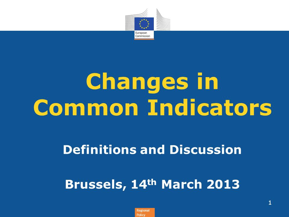Regional Policy Changes in Common Indicators Definitions and Discussion Brussels, 14 th March 2013 1