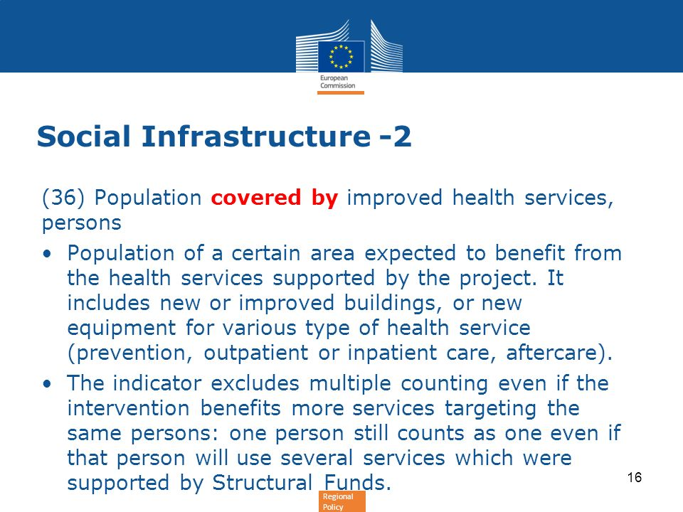 Regional Policy Social Infrastructure -2 (36) Population covered by improved health services, persons Population of a certain area expected to benefit from the health services supported by the project.