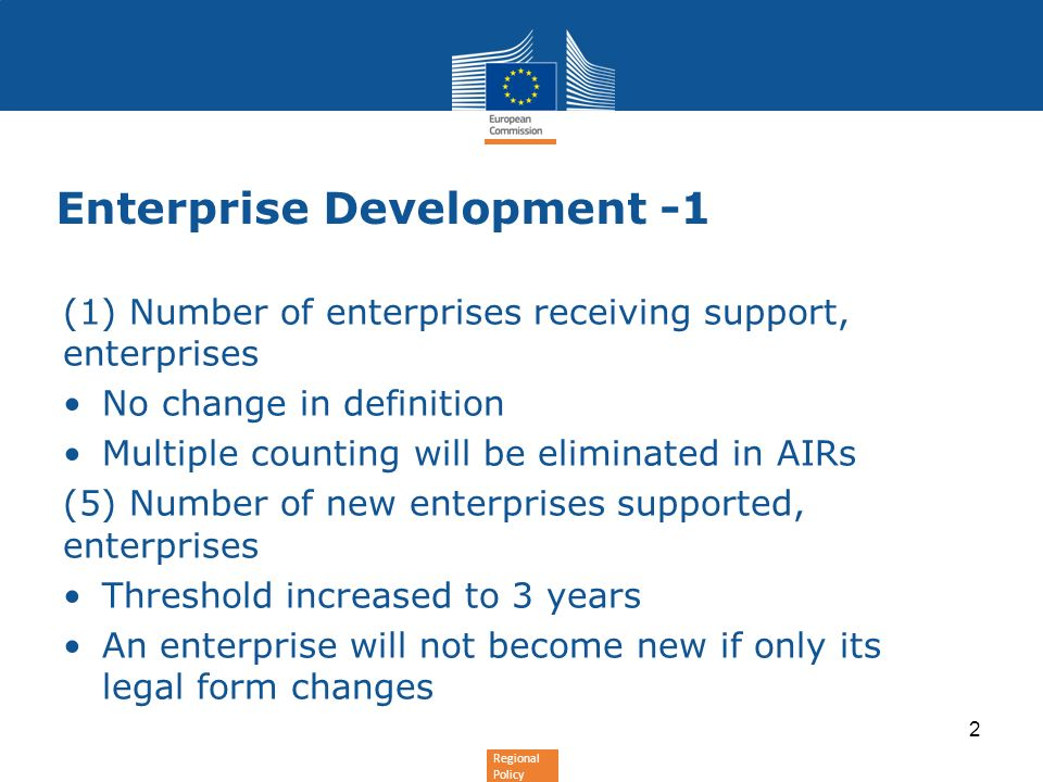 Regional Policy Enterprise Development -1 (1) Number of enterprises receiving support, enterprises No change in definition Multiple counting will be eliminated in AIRs (5) Number of new enterprises supported, enterprises Threshold increased to 3 years An enterprise will not become new if only its legal form changes 2