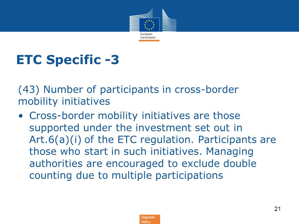 Regional Policy ETC Specific -3 (43) Number of participants in cross-border mobility initiatives Cross-border mobility initiatives are those supported under the investment set out in Art.6(a)(i) of the ETC regulation.
