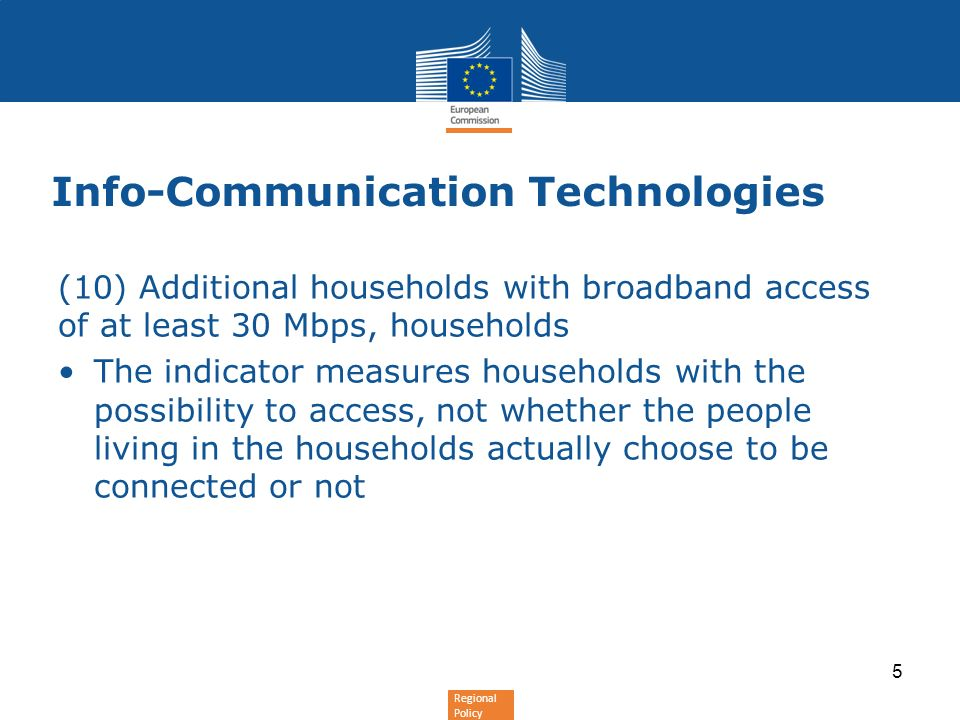 Regional Policy Info-Communication Technologies (10) Additional households with broadband access of at least 30 Mbps, households The indicator measures households with the possibility to access, not whether the people living in the households actually choose to be connected or not 5