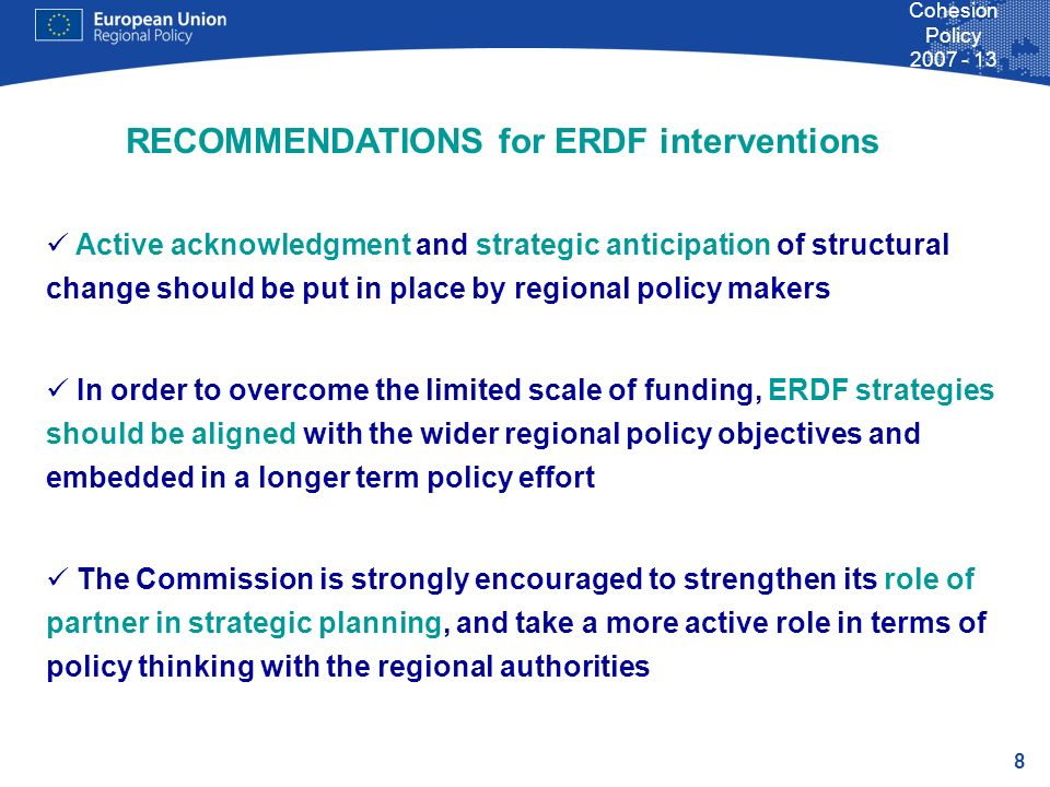 8 Cohesion Policy Active acknowledgment and strategic anticipation of structural change should be put in place by regional policy makers In order to overcome the limited scale of funding, ERDF strategies should be aligned with the wider regional policy objectives and embedded in a longer term policy effort The Commission is strongly encouraged to strengthen its role of partner in strategic planning, and take a more active role in terms of policy thinking with the regional authorities RECOMMENDATIONS for ERDF interventions