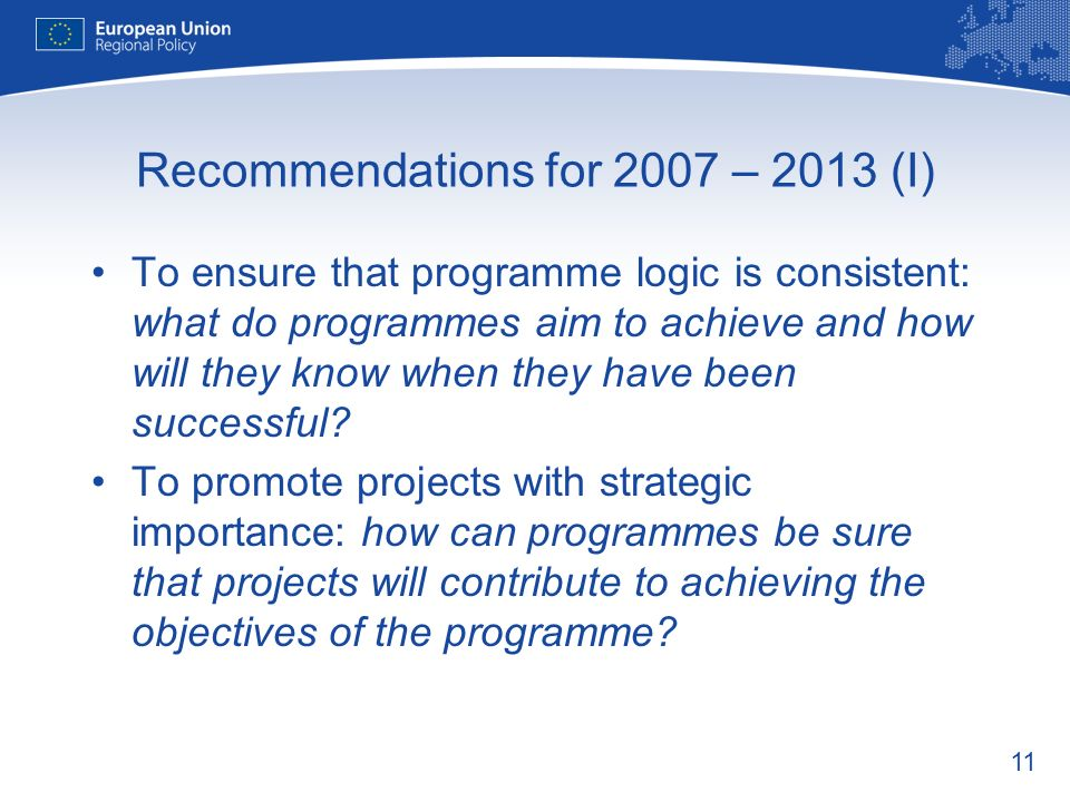 11 Recommendations for 2007 – 2013 (I) To ensure that programme logic is consistent: what do programmes aim to achieve and how will they know when the
