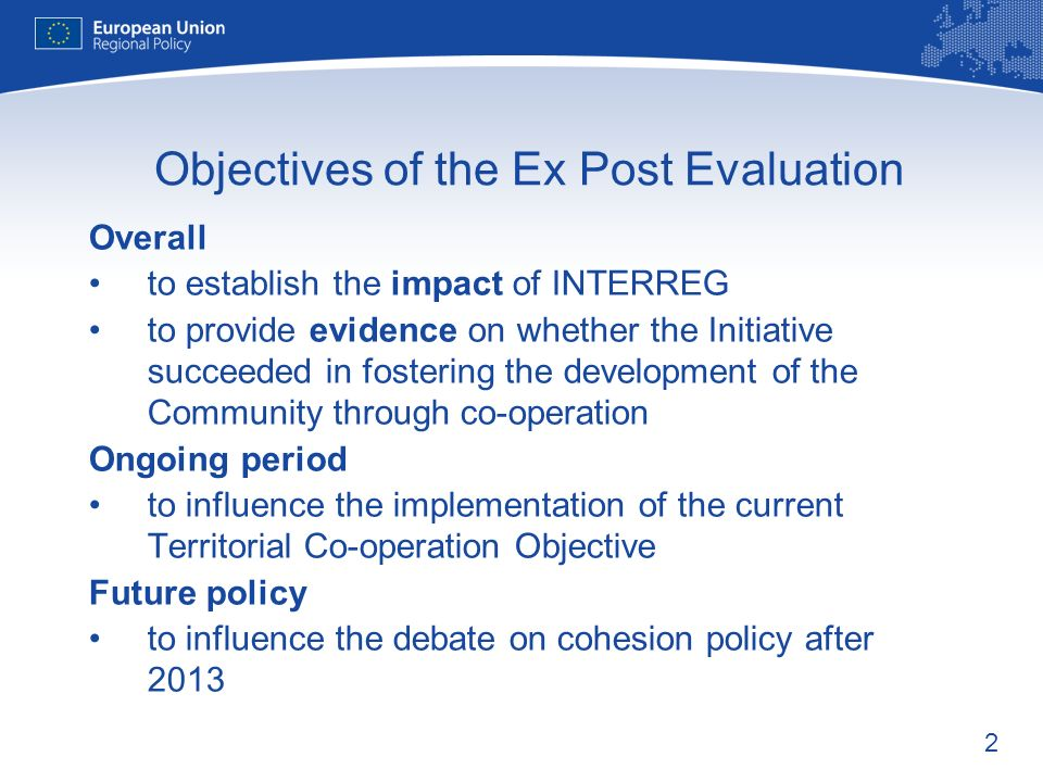 2 Objectives of the Ex Post Evaluation Overall to establish the impact of INTERREG to provide evidence on whether the Initiative succeeded in fostering the development of the Community through co-operation Ongoing period to influence the implementation of the current Territorial Co-operation Objective Future policy to influence the debate on cohesion policy after 2013