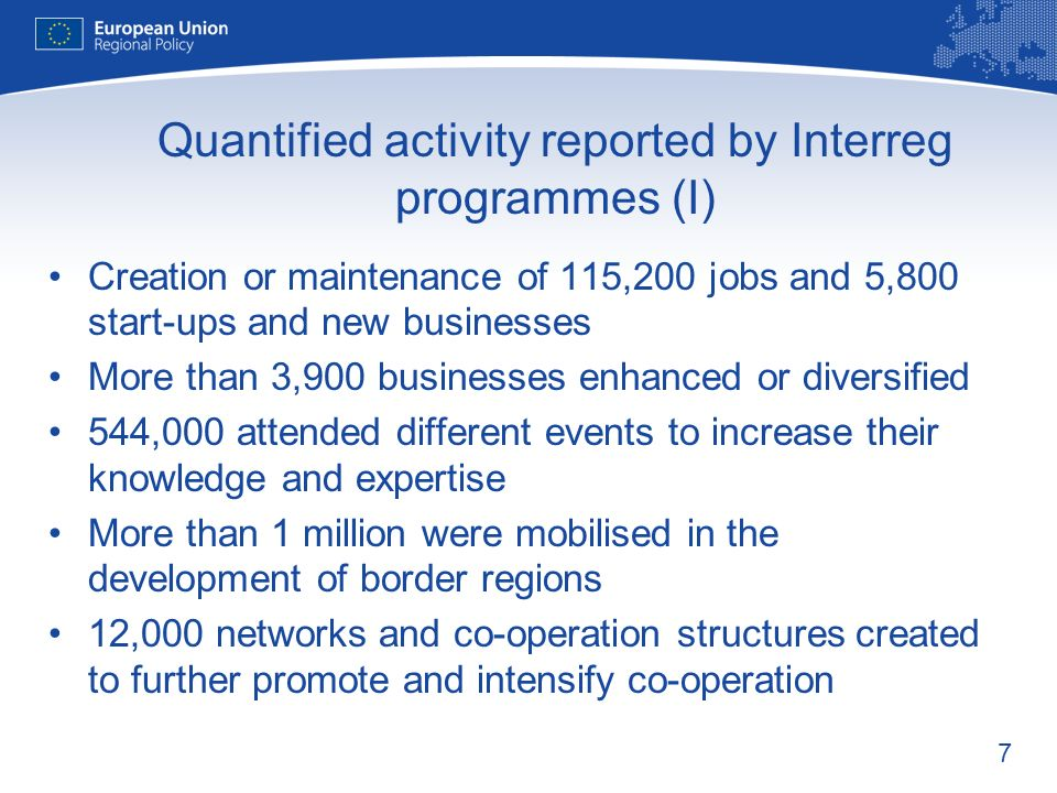 7 Quantified activity reported by Interreg programmes (I) Creation or maintenance of 115,200 jobs and 5,800 start-ups and new businesses More than 3,9