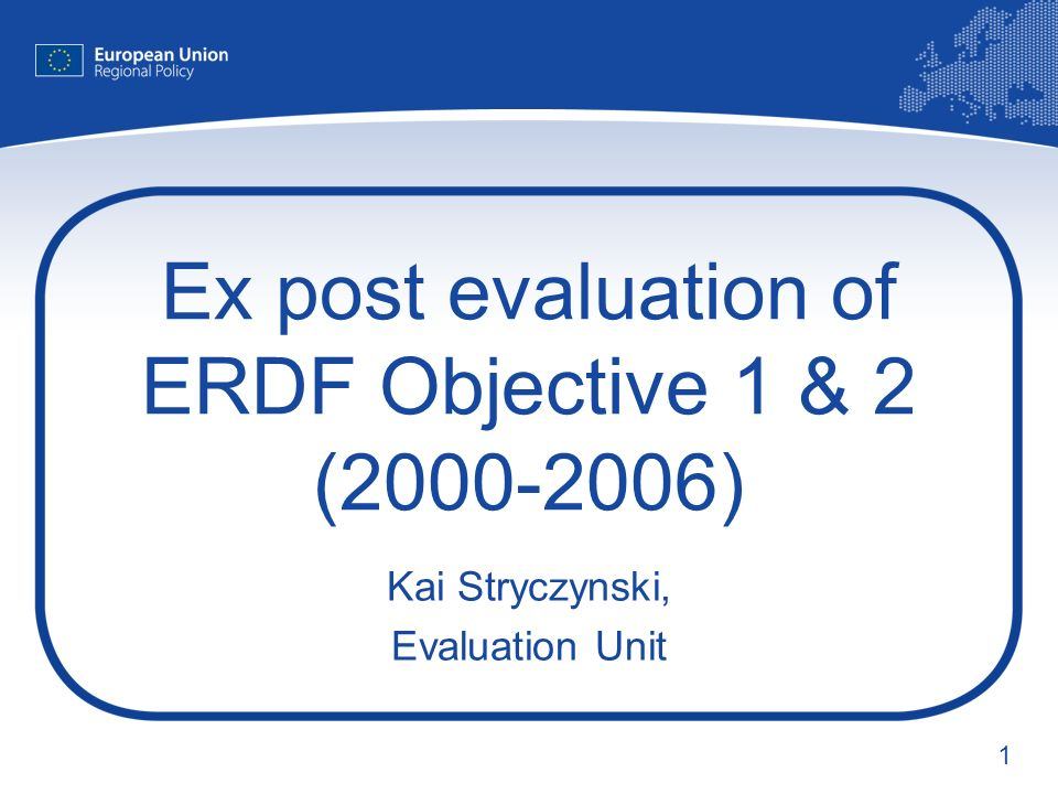 1 Ex post evaluation of ERDF Objective 1 & 2 ( ) Kai Stryczynski, Evaluation Unit
