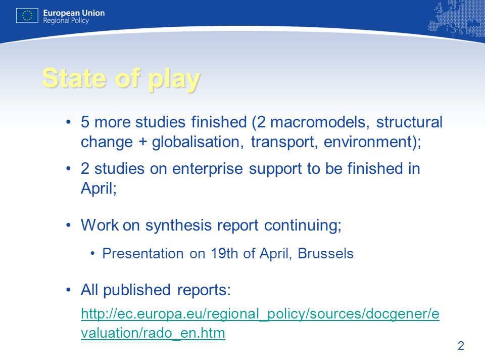 2 State of play 5 more studies finished (2 macromodels, structural change + globalisation, transport, environment); 2 studies on enterprise support to be finished in April; Work on synthesis report continuing; Presentation on 19th of April, Brussels All published reports: http://ec.europa.eu/regional_policy/sources/docgener/e valuation/rado_en.htm