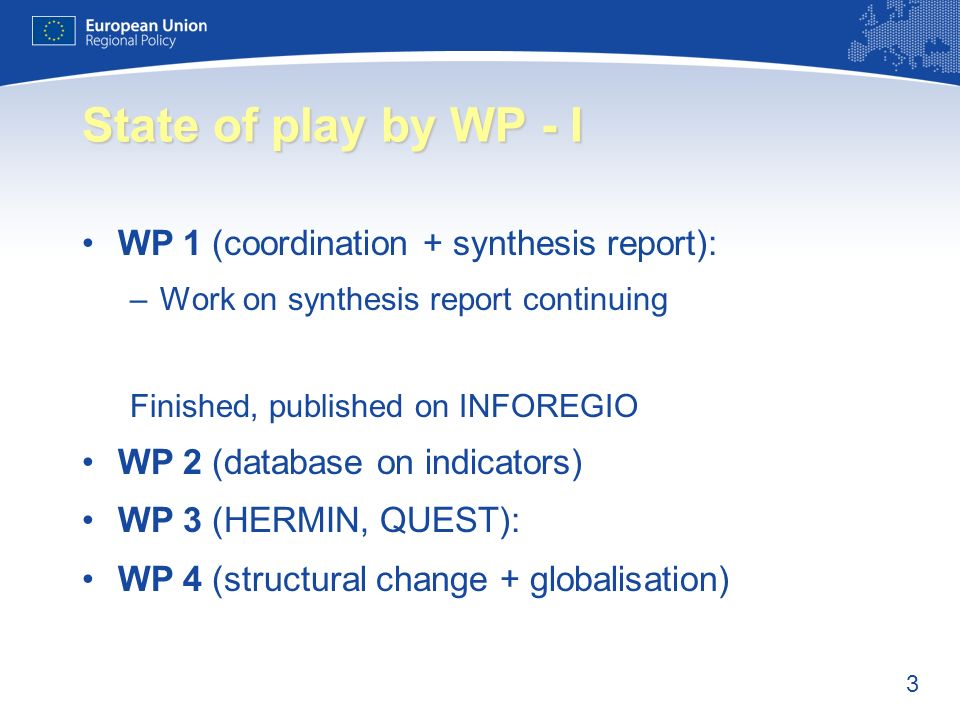 3 State of play by WP - I WP 1 (coordination + synthesis report): –Work on synthesis report continuing Finished, published on INFOREGIO WP 2 (database