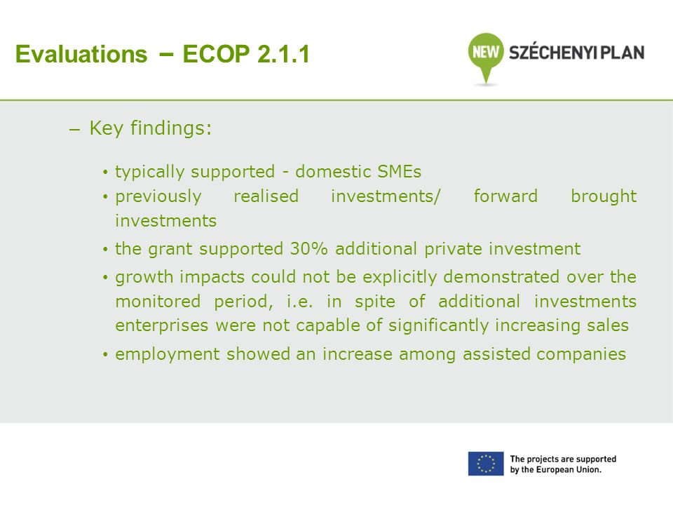 Evaluations – ECOP 2.1.1 – Key findings: typically supported - domestic SMEs previously realised investments/ forward brought investments the grant supported 30% additional private inves t ment growth impacts could not be explicitly demonstrated over the monitored period, i.e.