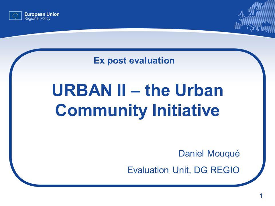 1 URBAN II – the Urban Community Initiative Daniel Mouqué Evaluation Unit, DG REGIO Ex post evaluation