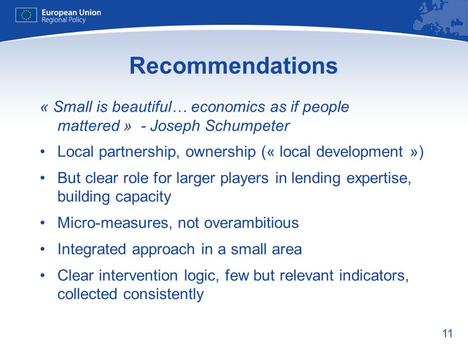 11 Recommendations « Small is beautiful… economics as if people mattered » - Joseph Schumpeter Local partnership, ownership (« local development ») Bu