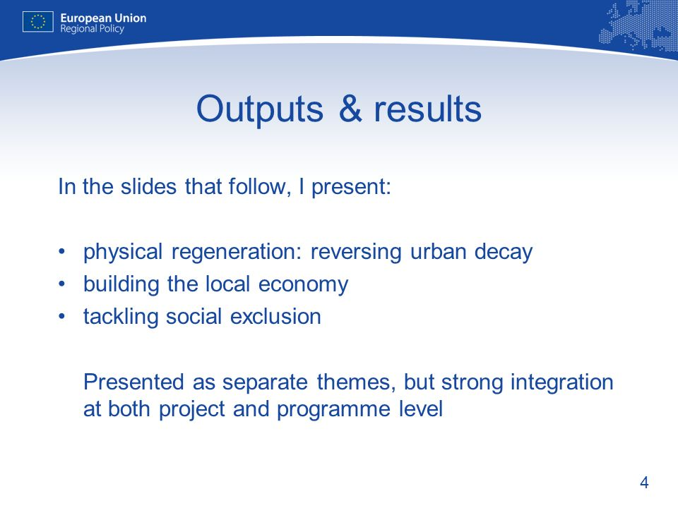 4 Outputs & results In the slides that follow, I present: physical regeneration: reversing urban decay building the local economy tackling social excl
