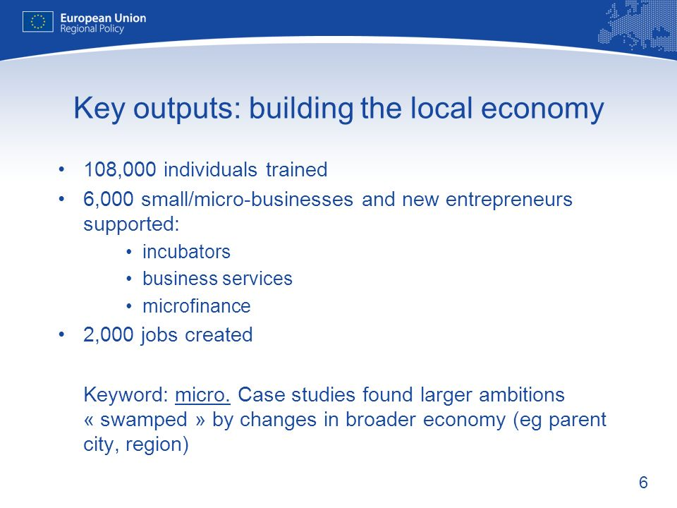 6 Key outputs: building the local economy 108,000 individuals trained 6,000 small/micro-businesses and new entrepreneurs supported: incubators busines