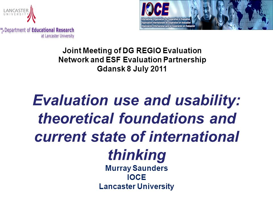 Evaluation use and usability: theoretical foundations and current state of international thinking Murray Saunders IOCE Lancaster University Joint Meeting of DG REGIO Evaluation Network and ESF Evaluation Partnership Gdansk 8 July 2011