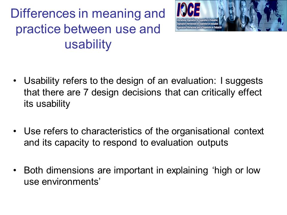 Differences in meaning and practice between use and usability Usability refers to the design of an evaluation: I suggests that there are 7 design decisions that can critically effect its usability Use refers to characteristics of the organisational context and its capacity to respond to evaluation outputs Both dimensions are important in explaining high or low use environments