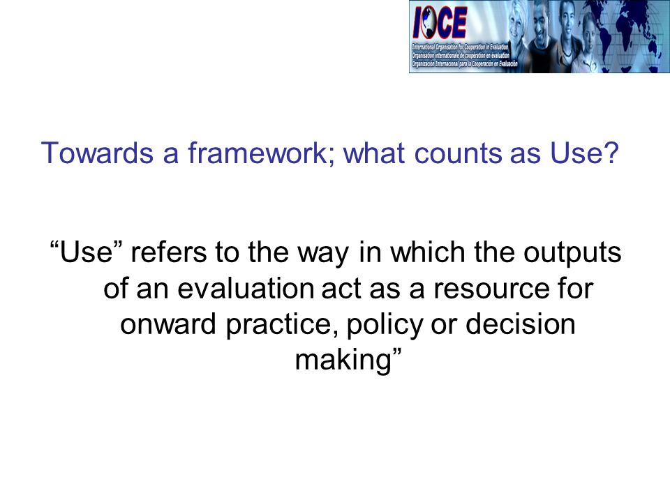 Use refers to the way in which the outputs of an evaluation act as a resource for onward practice, policy or decision making Towards a framework; what counts as Use