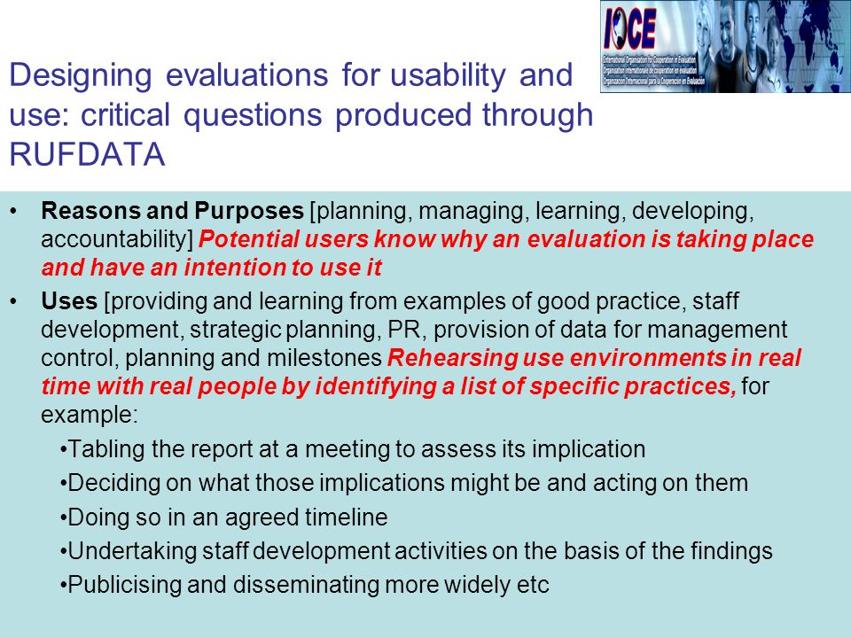 Reasons and Purposes [planning, managing, learning, developing, accountability] Potential users know why an evaluation is taking place and have an intention to use it Uses [providing and learning from examples of good practice, staff development, strategic planning, PR, provision of data for management control, planning and milestones Rehearsing use environments in real time with real people by identifying a list of specific practices, for example: Tabling the report at a meeting to assess its implication Deciding on what those implications might be and acting on them Doing so in an agreed timeline Undertaking staff development activities on the basis of the findings Publicising and disseminating more widely etc Designing evaluations for usability and use: critical questions produced through RUFDATA