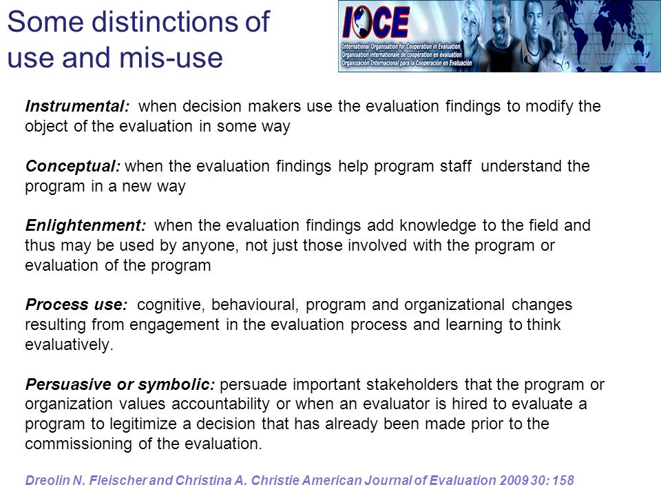 Instrumental: when decision makers use the evaluation findings to modify the object of the evaluation in some way Conceptual: when the evaluation findings help program staff understand the program in a new way Enlightenment: when the evaluation findings add knowledge to the field and thus may be used by anyone, not just those involved with the program or evaluation of the program Process use: cognitive, behavioural, program and organizational changes resulting from engagement in the evaluation process and learning to think evaluatively.
