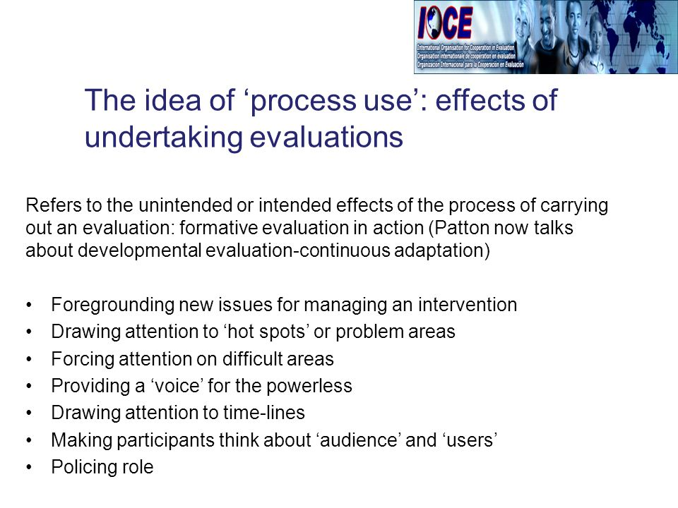 Refers to the unintended or intended effects of the process of carrying out an evaluation: formative evaluation in action (Patton now talks about developmental evaluation-continuous adaptation) Foregrounding new issues for managing an intervention Drawing attention to hot spots or problem areas Forcing attention on difficult areas Providing a voice for the powerless Drawing attention to time-lines Making participants think about audience and users Policing role The idea of process use: effects of undertaking evaluations