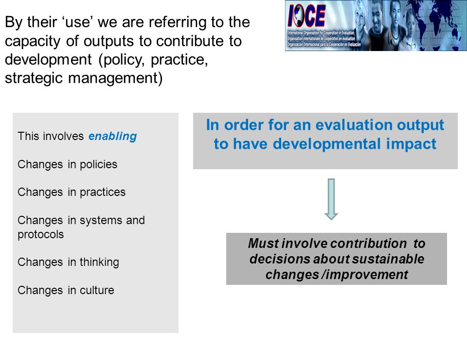 By their use we are referring to the capacity of outputs to contribute to development (policy, practice, strategic management) This involves enabling Changes in policies Changes in practices Changes in systems and protocols Changes in thinking Changes in culture In order for an evaluation output to have developmental impact Must involve contribution to decisions about sustainable changes /improvement