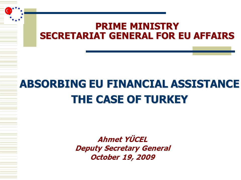 PRIME MINISTRY SECRETARIAT GENERAL FOR EU AFFAIRS ABSORBING EU FINANCIAL ASSISTANCE THE CASE OF TURKEY Ahmet YÜCEL Deputy Secretary General October 19, 2009