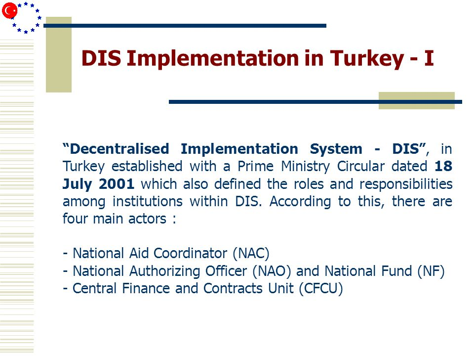 DIS Implementation in Turkey - II To ensure efficient DIS implementation, strategy of the Turkish Govenment was: EU financial assistance should be employed transparently and efficiently with a strong coordination among all stakeholders Major step was to ensure a strong coordination called Financial Coope ra tion Committee includ ing main institutions.