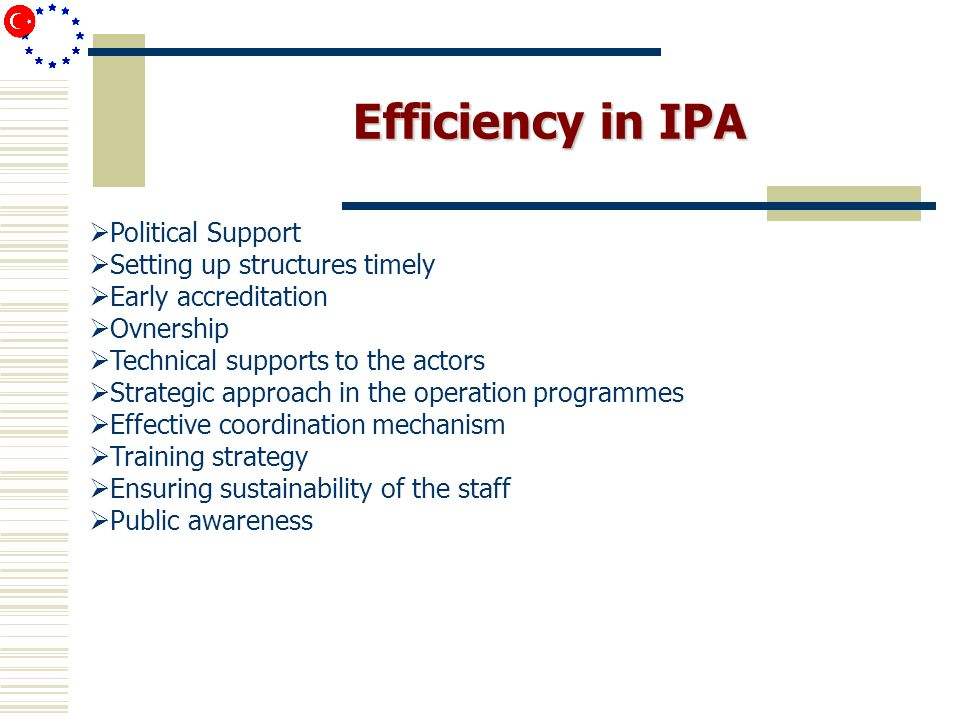 Efficiency in IPA Political Support Setting up structures timely Early accreditation Ovnership Technical supports to the actors Strategic approach in the operation programmes Effective coordination mechanism Training strategy Ensuring sustainability of the staff Public awareness