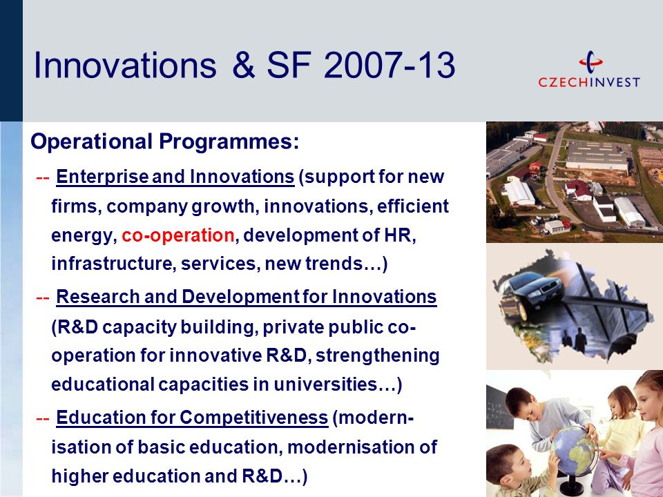 Operational Programmes: -- Enterprise and Innovations (support for new firms, company growth, innovations, efficient energy, co-operation, development of HR, infrastructure, services, new trends…) -- Research and Development for Innovations (R&D capacity building, private public co- operation for innovative R&D, strengthening educational capacities in universities…) -- Education for Competitiveness (modern- isation of basic education, modernisation of higher education and R&D…) Innovations & SF