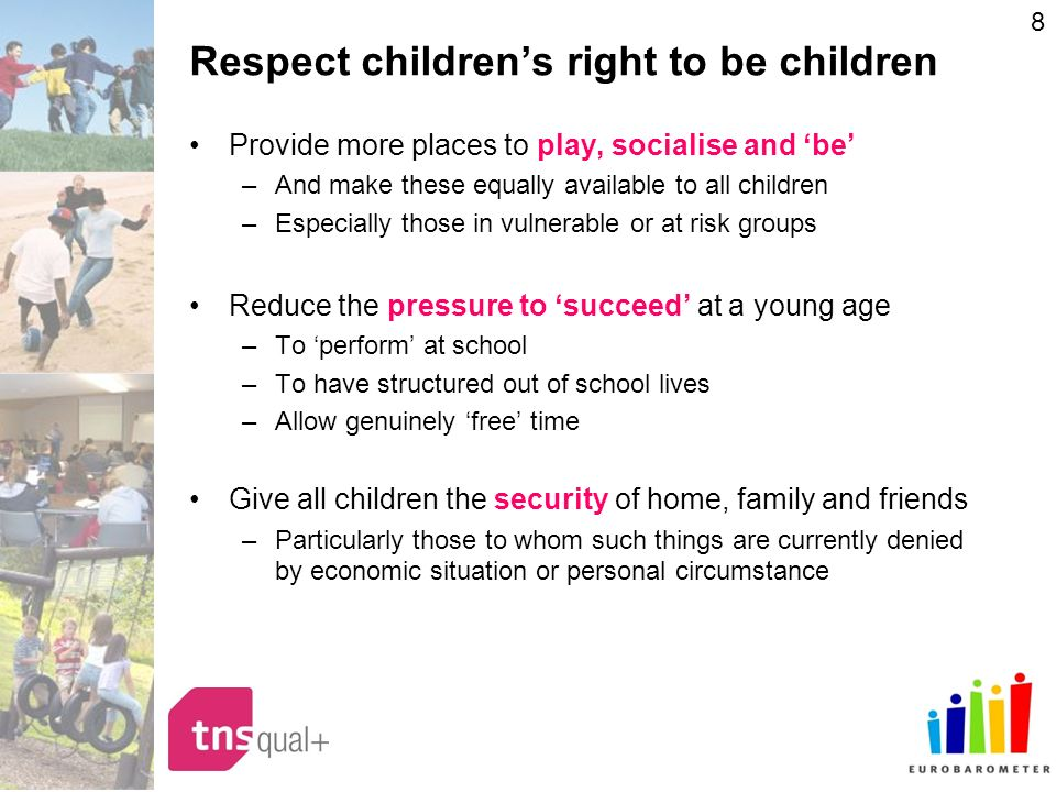 8 Respect childrens right to be children Provide more places to play, socialise and be –And make these equally available to all children –Especially those in vulnerable or at risk groups Reduce the pressure to succeed at a young age –To perform at school –To have structured out of school lives –Allow genuinely free time Give all children the security of home, family and friends –Particularly those to whom such things are currently denied by economic situation or personal circumstance