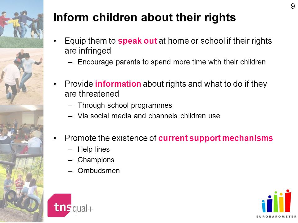 9 Inform children about their rights Equip them to speak out at home or school if their rights are infringed –Encourage parents to spend more time with their children Provide information about rights and what to do if they are threatened –Through school programmes –Via social media and channels children use Promote the existence of current support mechanisms –Help lines –Champions –Ombudsmen