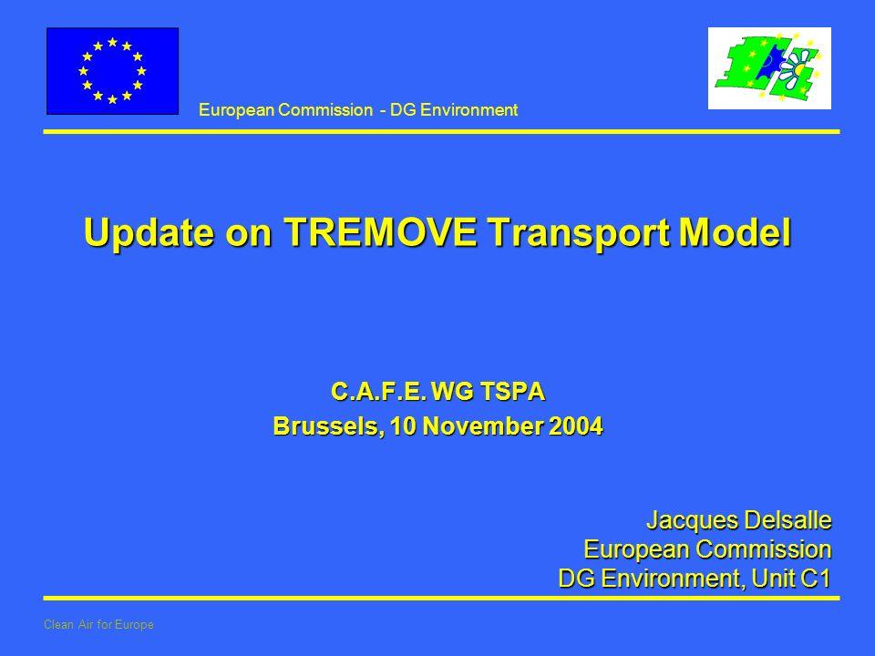European Commission - DG Environment Clean Air for Europe Jacques Delsalle European Commission European Commission DG Environment, Unit C1 Update on TREMOVE Transport Model C.A.F.E.