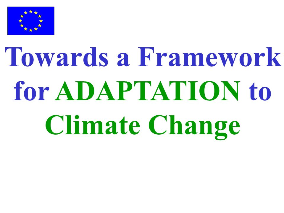 Development of a Framework for Adaptation Green Paper Adopted June 2007 Stakeholder Consultation Dec 2007 White Paper To be adopted Autumn 2008 Internal Consultation POLICY MAKING PROCESS